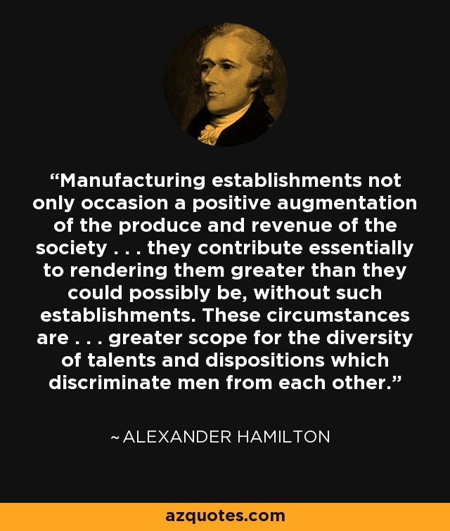 Manufacturing establishments not only occasion a positive augmentation of the produce and revenue of the society . . . they contribute essentially to rendering them greater than they could possibly be, without such establishments. These circumstances are . . . greater scope for the diversity of talents and dispositions which discriminate men from each other. - Alexander Hamilton