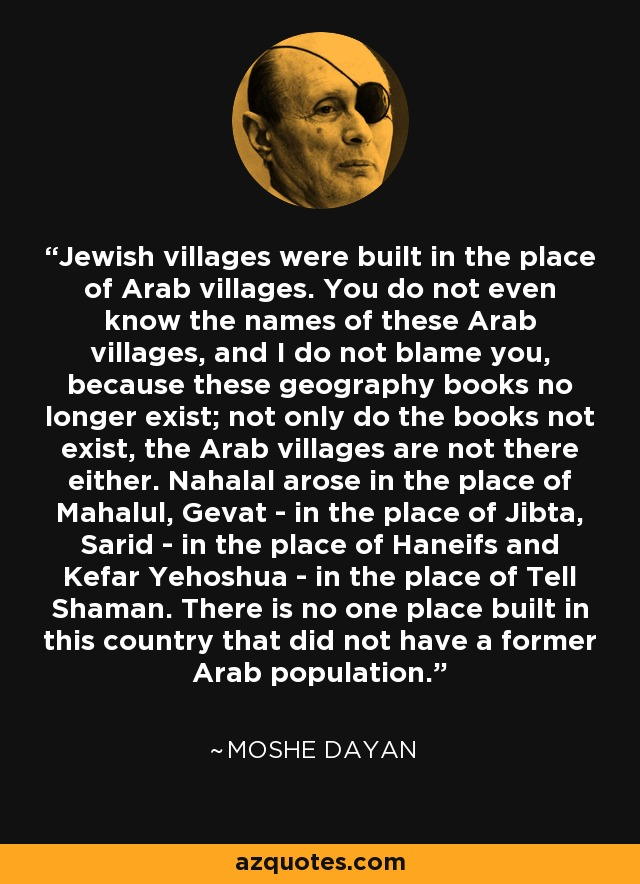 Jewish villages were built in the place of Arab villages. You do not even know the names of these Arab villages, and I do not blame you because geography books no longer exist. Not only do the books not exist, the Arab villages are not there either. Nahlal arose in the place of Mahlul; Kibbutz Gvat in the place of Jibta; Kibbutz Sarid in the place of Huneifis; and Kefar Yehushua in the place of Tal al-Shuman. There is not a single place built in this country that did not have a former Arab population. - Moshe Dayan