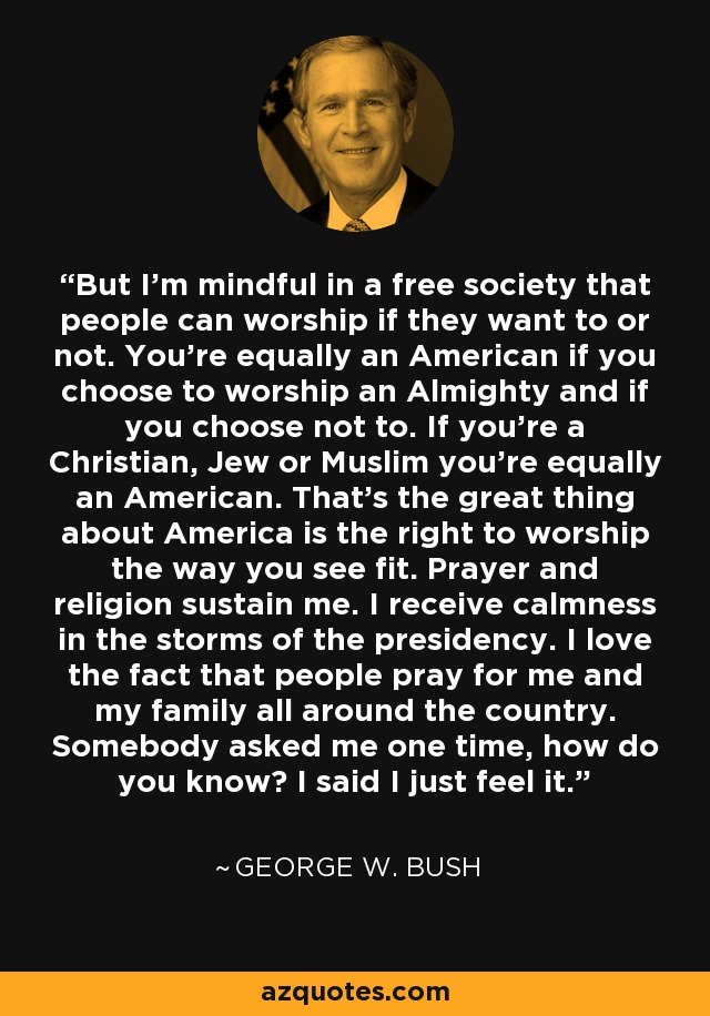 But I'm mindful in a free society that people can worship if they want to or not. You're equally an American if you choose to worship an Almighty and if you choose not to. If you're a Christian, Jew or Muslim you're equally an American. That's the great thing about America is the right to worship the way you see fit. Prayer and religion sustain me. I receive calmness in the storms of the presidency. I love the fact that people pray for me and my family all around the country. Somebody asked me one time, how do you know? I said I just feel it. - George W. Bush
