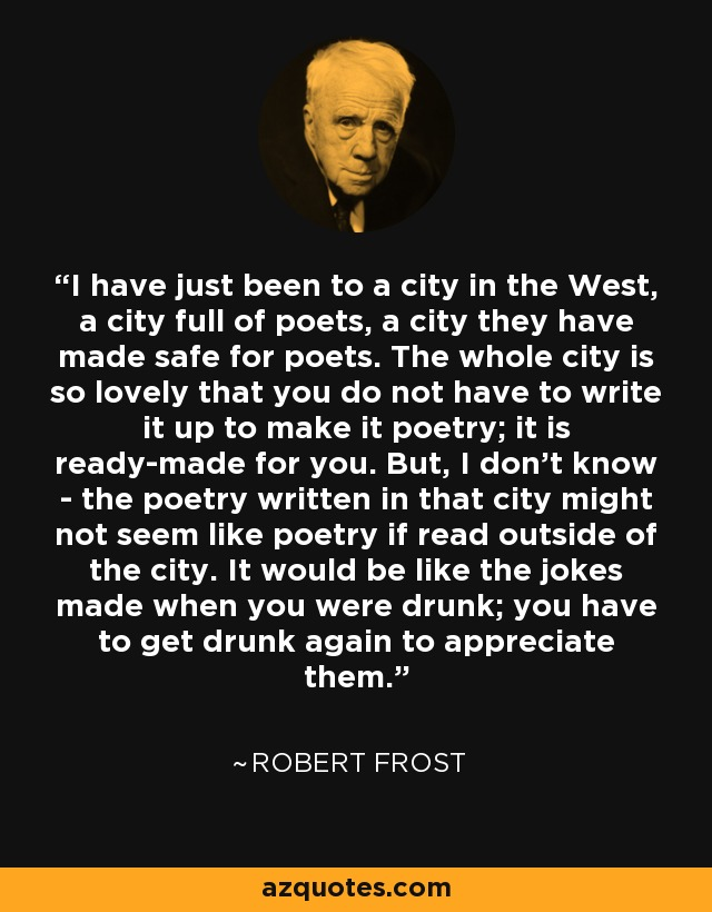I have just been to a city in the West, a city full of poets, a city they have made safe for poets. The whole city is so lovely that you do not have to write it up to make it poetry; it is ready-made for you. But, I don't know - the poetry written in that city might not seem like poetry if read outside of the city. It would be like the jokes made when you were drunk; you have to get drunk again to appreciate them. - Robert Frost