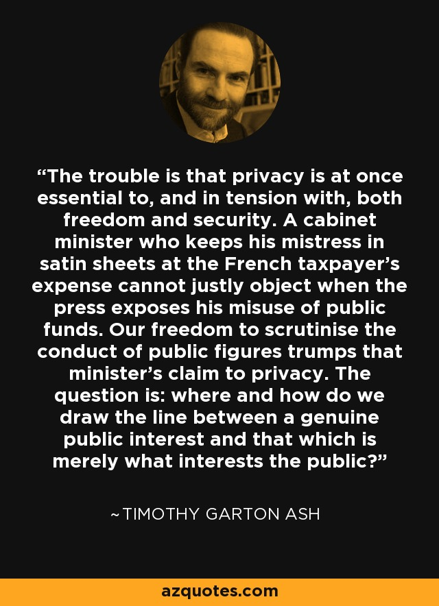 The trouble is that privacy is at once essential to, and in tension with, both freedom and security. A cabinet minister who keeps his mistress in satin sheets at the French taxpayer's expense cannot justly object when the press exposes his misuse of public funds. Our freedom to scrutinise the conduct of public figures trumps that minister's claim to privacy. The question is: where and how do we draw the line between a genuine public interest and that which is merely what interests the public? - Timothy Garton Ash
