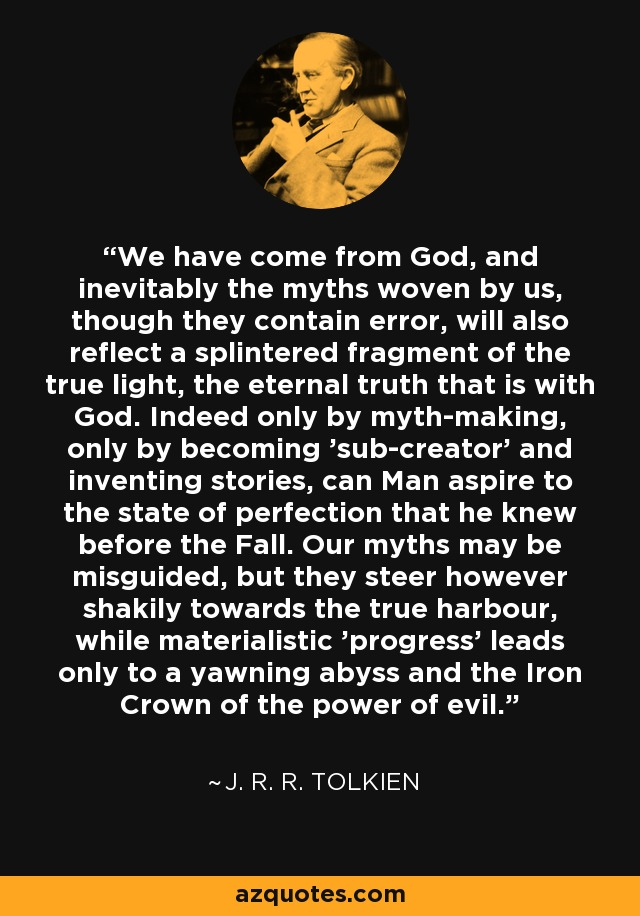 We have come from God, and inevitably the myths woven by us, though they contain error, will also reflect a splintered fragment of the true light, the eternal truth that is with God. Indeed only by myth-making, only by becoming 'sub-creator' and inventing stories, can Man aspire to the state of perfection that he knew before the Fall. Our myths may be misguided, but they steer however shakily towards the true harbour, while materialistic 'progress' leads only to a yawning abyss and the Iron Crown of the power of evil. - J. R. R. Tolkien