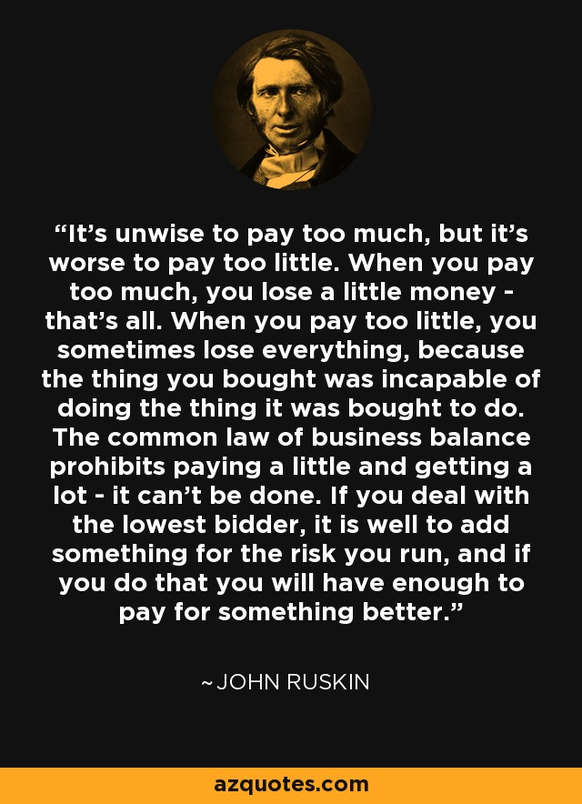It's unwise to pay too much, but it's worse to pay too little. When you pay too much, you lose a little money - that's all. When you pay too little, you sometimes lose everything, because the thing you bought was incapable of doing the thing it was bought to do. The common law of business balance prohibits paying a little and getting a lot - it can't be done. If you deal with the lowest bidder, it is well to add something for the risk you run, and if you do that you will have enough to pay for something better. - John Ruskin