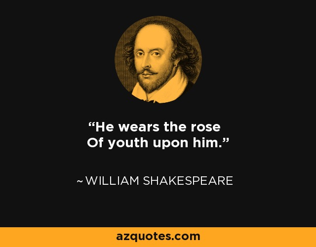 He wears the rose Of youth upon him. - William Shakespeare