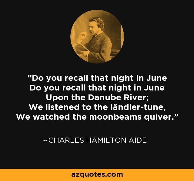 Do you recall that night in June Do you recall that night in June Upon the Danube River; We listened to the ländler-tune, We watched the moonbeams quiver. - Charles Hamilton Aide