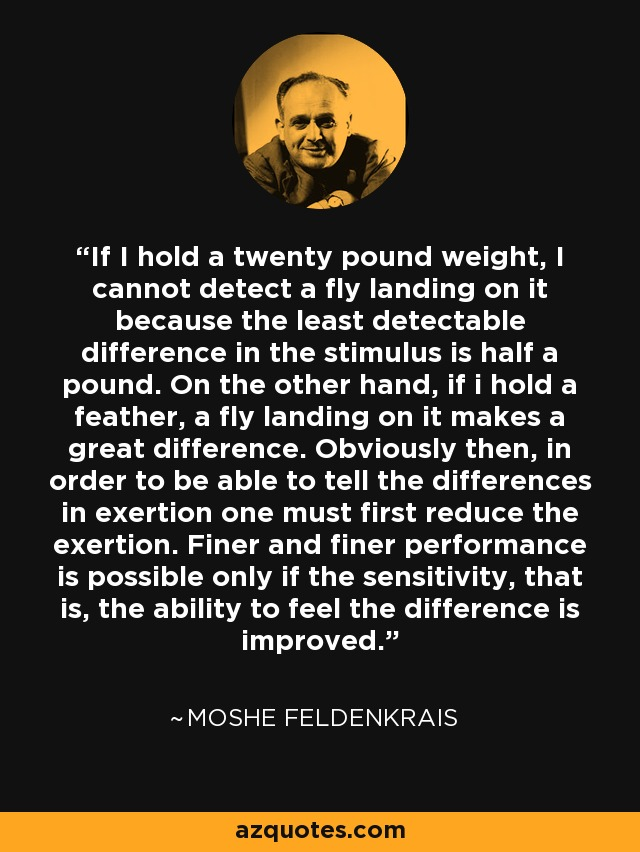 If I hold a twenty pound weight, I cannot detect a fly landing on it because the least detectable difference in the stimulus is half a pound. On the other hand, if i hold a feather, a fly landing on it makes a great difference. Obviously then, in order to be able to tell the differences in exertion one must first reduce the exertion. Finer and finer performance is possible only if the sensitivity, that is, the ability to feel the difference is improved. - Moshe Feldenkrais