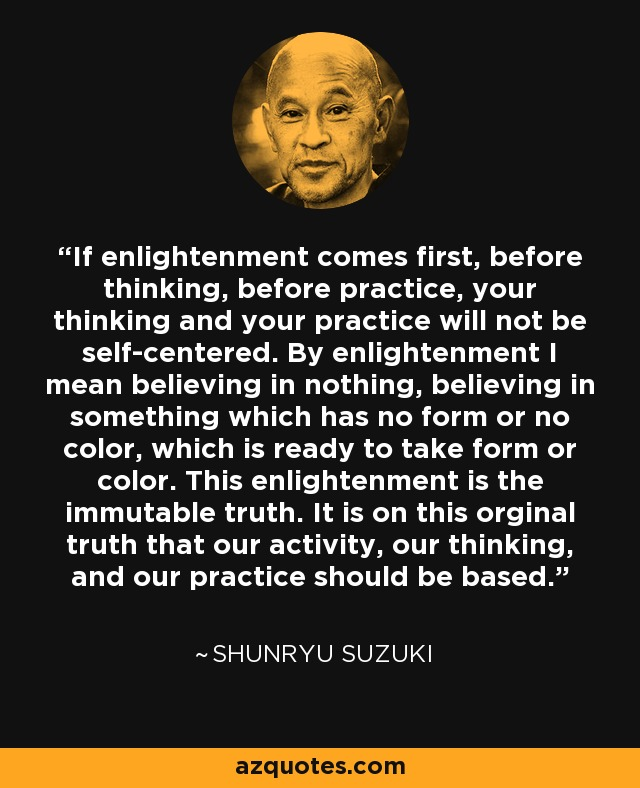 If enlightenment comes first, before thinking, before practice, your thinking and your practice will not be self-centered. By enlightenment I mean believing in nothing, believing in something which has no form or no color, which is ready to take form or color. This enlightenment is the immutable truth. It is on this orginal truth that our activity, our thinking, and our practice should be based. - Shunryu Suzuki