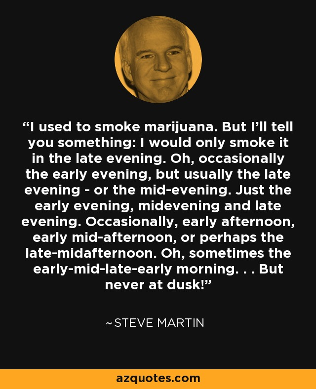 I used to smoke marijuana. But I'll tell you something: I would only smoke it in the late evening. Oh, occasionally the early evening, but usually the late evening - or the mid-evening. Just the early evening, midevening and late evening. Occasionally, early afternoon, early mid-afternoon, or perhaps the late-midafternoon. Oh, sometimes the early-mid-late-early morning. . . But never at dusk! - Steve Martin