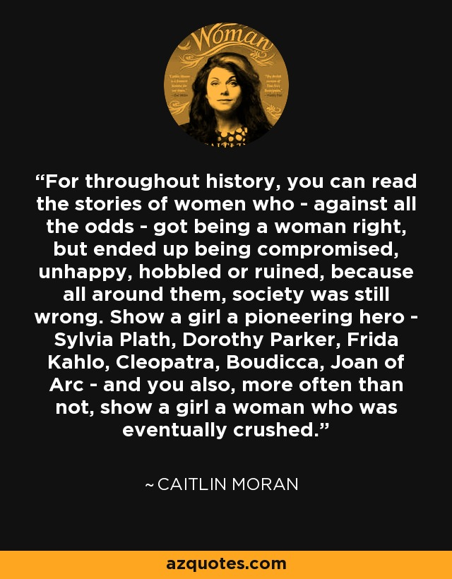 For throughout history, you can read the stories of women who - against all the odds - got being a woman right, but ended up being compromised, unhappy, hobbled or ruined, because all around them, society was still wrong. Show a girl a pioneering hero - Sylvia Plath, Dorothy Parker, Frida Kahlo, Cleopatra, Boudicca, Joan of Arc - and you also, more often than not, show a girl a woman who was eventually crushed. - Caitlin Moran