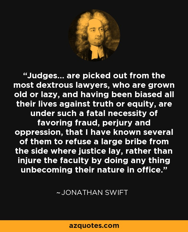 Judges... are picked out from the most dextrous lawyers, who are grown old or lazy, and having been biased all their lives against truth or equity, are under such a fatal necessity of favoring fraud, perjury and oppression, that I have known several of them to refuse a large bribe from the side where justice lay, rather than injure the faculty by doing any thing unbecoming their nature in office. - Jonathan Swift