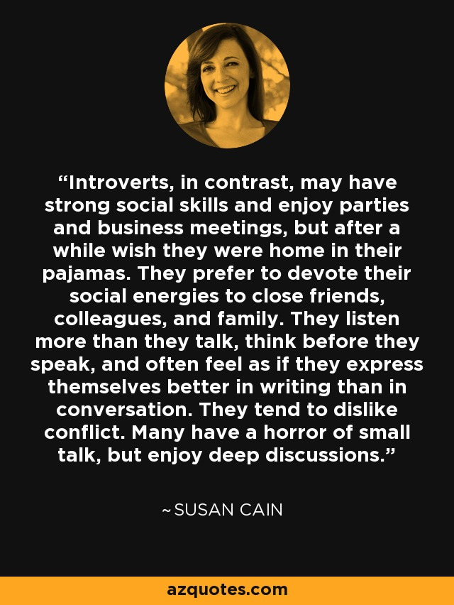Introverts, in contrast, may have strong social skills and enjoy parties and business meetings, but after a while wish they were home in their pajamas. They prefer to devote their social energies to close friends, colleagues, and family. They listen more than they talk, think before they speak, and often feel as if they express themselves better in writing than in conversation. They tend to dislike conflict. Many have a horror of small talk, but enjoy deep discussions. - Susan Cain