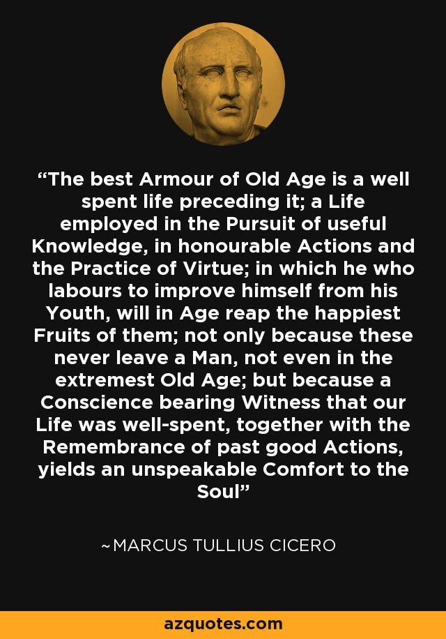 The best Armour of Old Age is a well spent life preceding it; a Life employed in the Pursuit of useful Knowledge, in honourable Actions and the Practice of Virtue; in which he who labours to improve himself from his Youth, will in Age reap the happiest Fruits of them; not only because these never leave a Man, not even in the extremest Old Age; but because a Conscience bearing Witness that our Life was well-spent, together with the Remembrance of past good Actions, yields an unspeakable Comfort to the Soul - Marcus Tullius Cicero