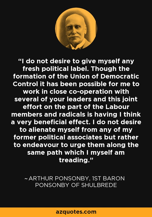 I do not desire to give myself any fresh political label. Though the formation of the Union of Democratic Control it has been possible for me to work in close co-operation with several of your leaders and this joint effort on the part of the Labour members and radicals is having I think a very beneficial effect. I do not desire to alienate myself from any of my former political associates but rather to endeavour to urge them along the same path which I myself am treading. - Arthur Ponsonby, 1st Baron Ponsonby of Shulbrede