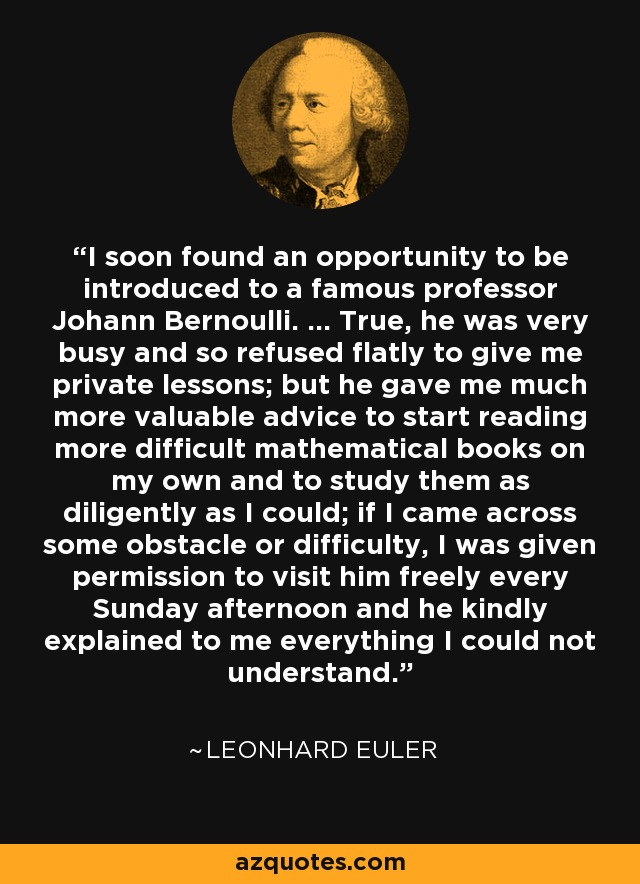 I soon found an opportunity to be introduced to a famous professor Johann Bernoulli. ... True, he was very busy and so refused flatly to give me private lessons; but he gave me much more valuable advice to start reading more difficult mathematical books on my own and to study them as diligently as I could; if I came across some obstacle or difficulty, I was given permission to visit him freely every Sunday afternoon and he kindly explained to me everything I could not understand. - Leonhard Euler