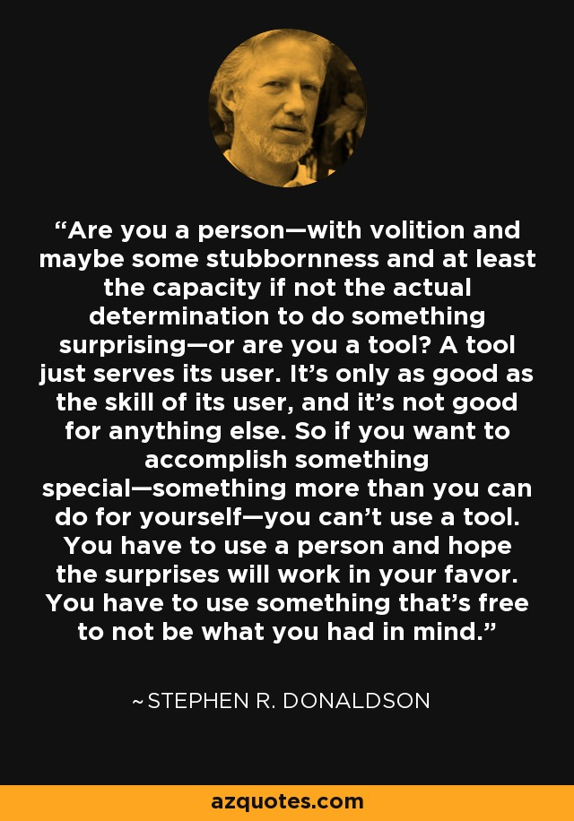 Are you a person—with volition and maybe some stubbornness and at least the capacity if not the actual determination to do something surprising—or are you a tool? A tool just serves its user. It's only as good as the skill of its user, and it's not good for anything else. So if you want to accomplish something special—something more than you can do for yourself—you can't use a tool. You have to use a person and hope the surprises will work in your favor. You have to use something that's free to not be what you had in mind. - Stephen R. Donaldson