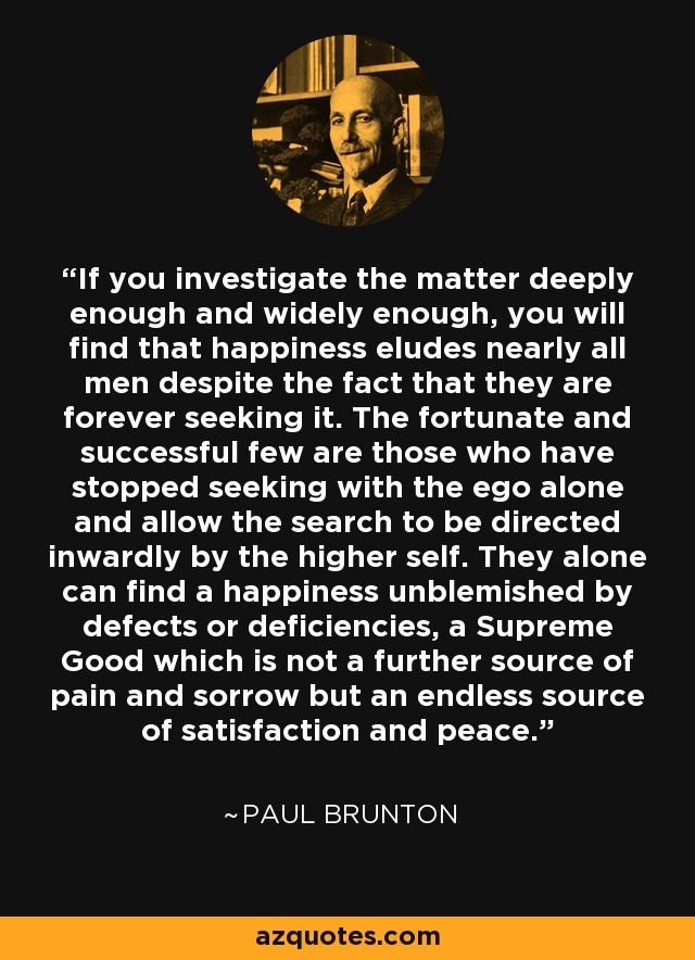If you investigate the matter deeply enough and widely enough, you will find that happiness eludes nearly all men despite the fact that they are forever seeking it. The fortunate and successful few are those who have stopped seeking with the ego alone and allow the search to be directed inwardly by the higher self. They alone can find a happiness unblemished by defects or deficiencies, a Supreme Good which is not a further source of pain and sorrow but an endless source of satisfaction and peace. - Paul Brunton