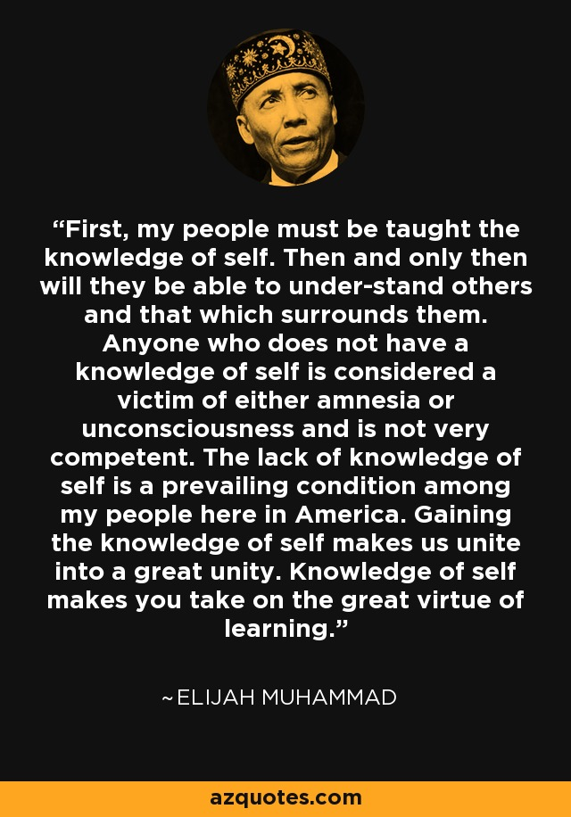 First, my people must be taught the knowledge of self. Then and only then will they be able to under-stand others and that which surrounds them. Anyone who does not have a knowledge of self is considered a victim of either amnesia or unconsciousness and is not very competent. The lack of knowledge of self is a prevailing condition among my people here in America. Gaining the knowledge of self makes us unite into a great unity. Knowledge of self makes you take on the great virtue of learning. - Elijah Muhammad