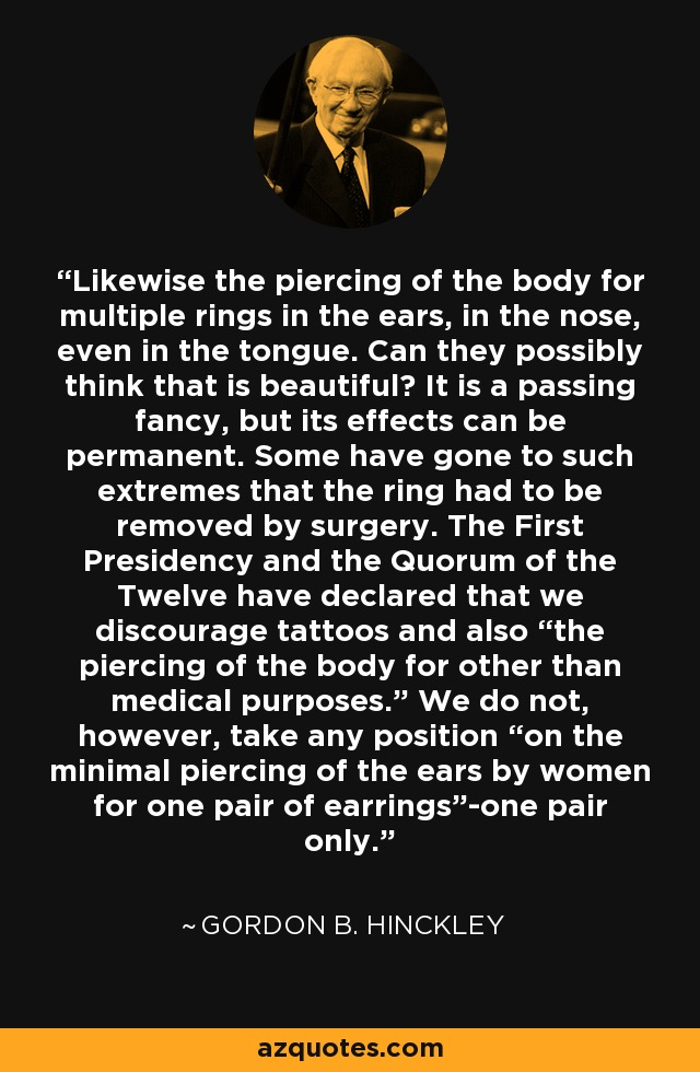 """Likewise the piercing of the body for multiple rings in the ears, in the nose, even in the tongue. Can they possibly think that is beautiful? It is a passing fancy, but its effects can be permanent. Some have gone to such extremes that the ring had to be removed by surgery. The First Presidency and the Quorum of the Twelve have declared that we discourage tattoos and also """"the piercing of the body for other than medical purposes."""" We do not, however, take any position """"on the minimal piercing of the ears by women for one pair of earrings""""-one pair only. - Gordon B. Hinckley"""