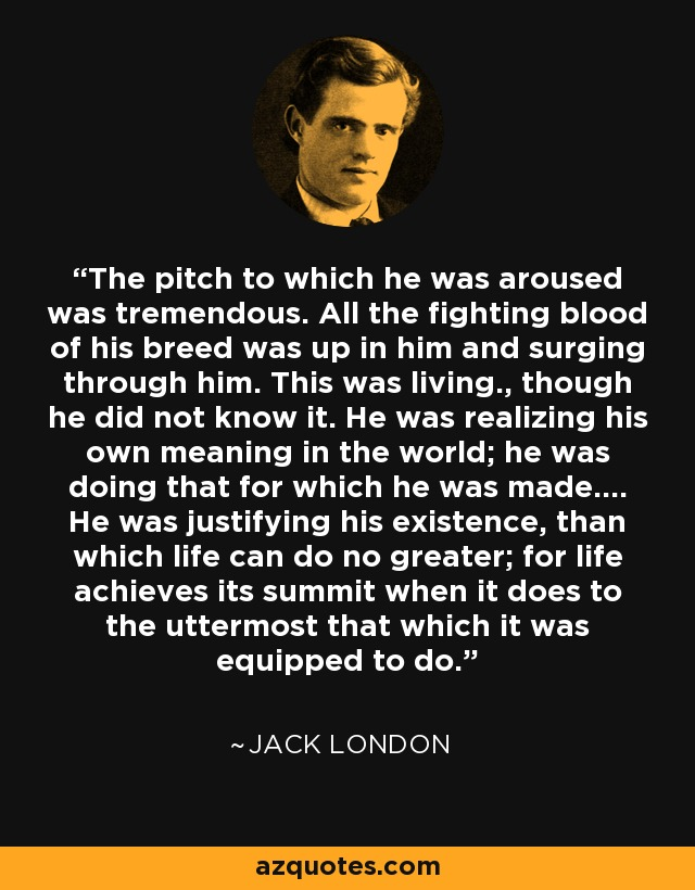 The pitch to which he was aroused was tremendous. All the fighting blood of his breed was up in him and surging through him. This was living., though he did not know it. He was realizing his own meaning in the world; he was doing that for which he was made.... He was justifying his existence, than which life can do no greater; for life achieves its summit when it does to the uttermost that which it was equipped to do. - Jack London