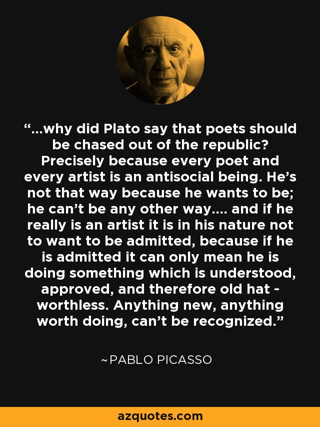 ...why did Plato say that poets should be chased out of the republic? Precisely because every poet and every artist is an antisocial being. He's not that way because he wants to be; he can't be any other way.... and if he really is an artist it is in his nature not to want to be admitted, because if he is admitted it can only mean he is doing something which is understood, approved, and therefore old hat - worthless. Anything new, anything worth doing, can't be recognized. - Pablo Picasso