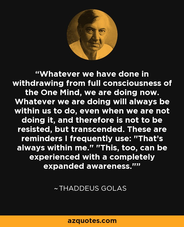 Whatever we have done in withdrawing from full consciousness of the One Mind, we are doing now. Whatever we are doing will always be within us to do, even when we are not doing it, and therefore is not to be resisted, but transcended. These are reminders I frequently use: