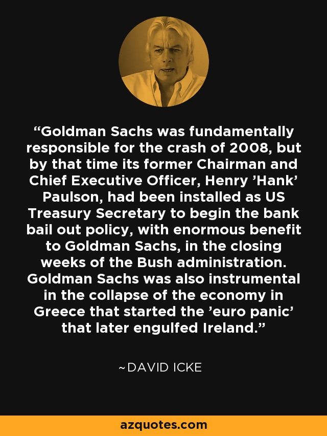 Goldman Sachs was fundamentally responsible for the crash of 2008, but by that time its former Chairman and Chief Executive Officer, Henry 'Hank' Paulson, had been installed as US Treasury Secretary to begin the bank bail out policy, with enormous benefit to Goldman Sachs, in the closing weeks of the Bush administration. Goldman Sachs was also instrumental in the collapse of the economy in Greece that started the 'euro panic' that later engulfed Ireland. - David Icke