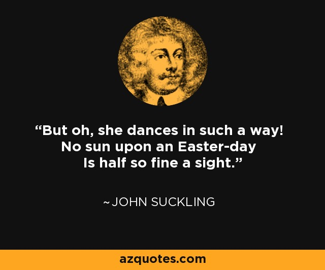 But oh, she dances in such a way! No sun upon an Easter-day Is half so fine a sight. - John Suckling