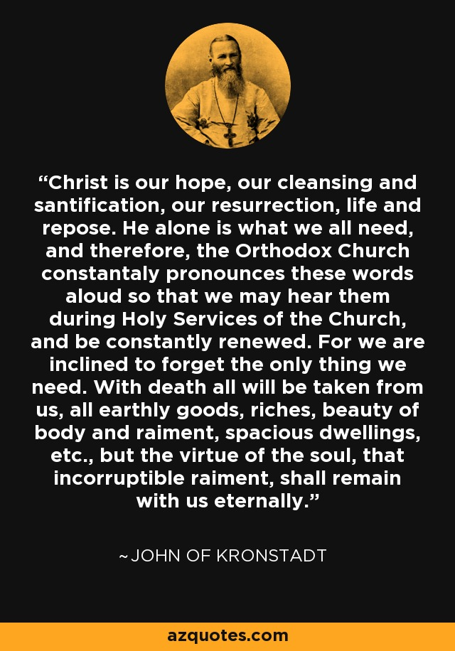 Christ is our hope, our cleansing and santification, our resurrection, life and repose. He alone is what we all need, and therefore, the Orthodox Church constantaly pronounces these words aloud so that we may hear them during Holy Services of the Church, and be constantly renewed. For we are inclined to forget the only thing we need. With death all will be taken from us, all earthly goods, riches, beauty of body and raiment, spacious dwellings, etc., but the virtue of the soul, that incorruptible raiment, shall remain with us eternally. - John of Kronstadt