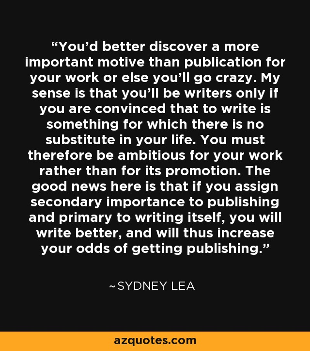 You'd better discover a more important motive than publication for your work or else you'll go crazy. My sense is that you'll be writers only if you are convinced that to write is something for which there is no substitute in your life. You must therefore be ambitious for your work rather than for its promotion. The good news here is that if you assign secondary importance to publishing and primary to writing itself, you will write better, and will thus increase your odds of getting publishing. - Sydney Lea