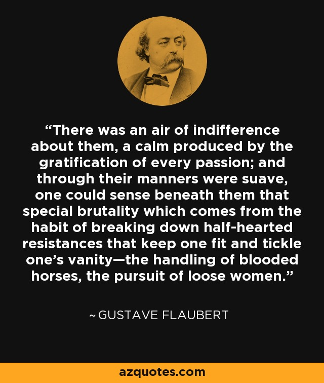 There was an air of indifference about them, a calm produced by the gratification of every passion; and through their manners were suave, one could sense beneath them that special brutality which comes from the habit of breaking down half-hearted resistances that keep one fit and tickle one's vanity—the handling of blooded horses, the pursuit of loose women. - Gustave Flaubert