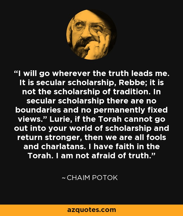 "I will go wherever the truth leads me. It is secular scholarship, Rebbe; it is not the scholarship of tradition. In secular scholarship there are no boundaries and no permanently fixed views."" Lurie, if the Torah cannot go out into your world of scholarship and return stronger, then we are all fools and charlatans. I have faith in the Torah. I am not afraid of truth. - Chaim Potok"