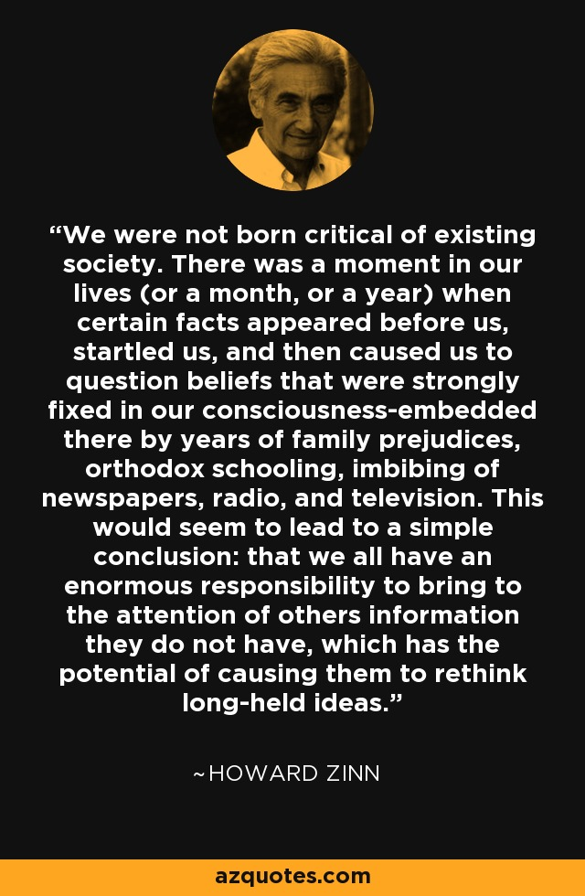 We were not born critical of existing society. There was a moment in our lives (or a month, or a year) when certain facts appeared before us, startled us, and then caused us to question beliefs that were strongly fixed in our consciousness-embedded there by years of family prejudices, orthodox schooling, imbibing of newspapers, radio, and television. This would seem to lead to a simple conclusion: that we all have an enormous responsibility to bring to the attention of others information they do not have, which has the potential of causing them to rethink long-held ideas. - Howard Zinn