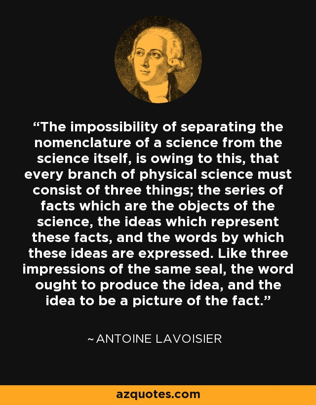 The impossibility of separating the nomenclature of a science from the science itself, is owing to this, that every branch of physical science must consist of three things; the series of facts which are the objects of the science, the ideas which represent these facts, and the words by which these ideas are expressed. Like three impressions of the same seal, the word ought to produce the idea, and the idea to be a picture of the fact. - Antoine Lavoisier