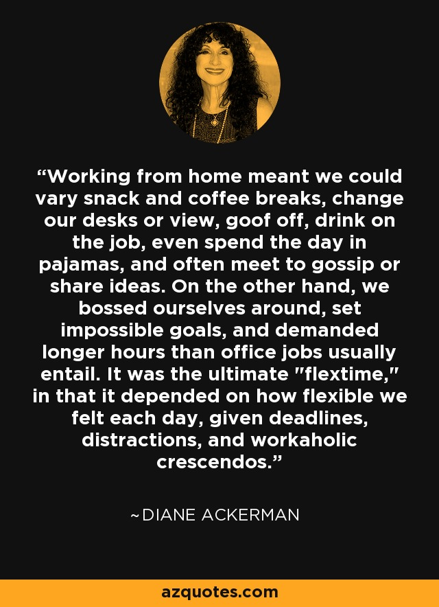 Working from home meant we could vary snack and coffee breaks, change our desks or view, goof off, drink on the job, even spend the day in pajamas, and often meet to gossip or share ideas. On the other hand, we bossed ourselves around, set impossible goals, and demanded longer hours than office jobs usually entail. It was the ultimate