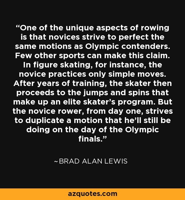 One of the unique aspects of rowing is that novices strive to perfect the same motions as Olympic contenders. Few other sports can make this claim. In figure skating, for instance, the novice practices only simple moves. After years of training, the skater then proceeds to the jumps and spins that make up an elite skater's program. But the novice rower, from day one, strives to duplicate a motion that he'll still be doing on the day of the Olympic finals. - Brad Alan Lewis