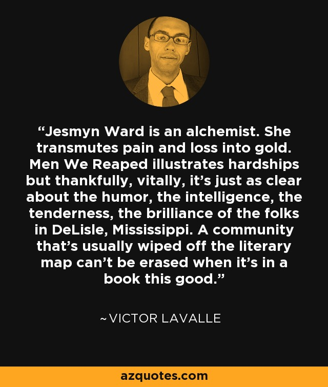 Jesmyn Ward is an alchemist. She transmutes pain and loss into gold. Men We Reaped illustrates hardships but thankfully, vitally, it's just as clear about the humor, the intelligence, the tenderness, the brilliance of the folks in DeLisle, Mississippi. A community that's usually wiped off the literary map can't be erased when it's in a book this good. - Victor LaValle