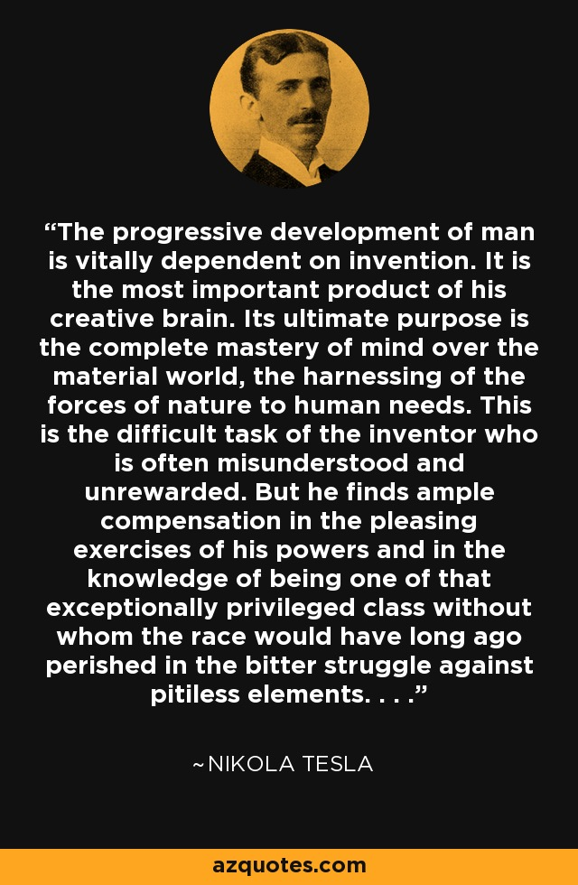 The progressive development of man is vitally dependent on invention. It is the most important product of his creative brain. Its ultimate purpose is the complete mastery of mind over the material world, the harnessing of the forces of nature to human needs. This is the difficult task of the inventor who is often misunderstood and unrewarded. But he finds ample compensation in the pleasing exercises of his powers and in the knowledge of being one of that exceptionally privileged class without whom the race would have long ago perished in the bitter struggle against pitiless elements. . . . - Nikola Tesla