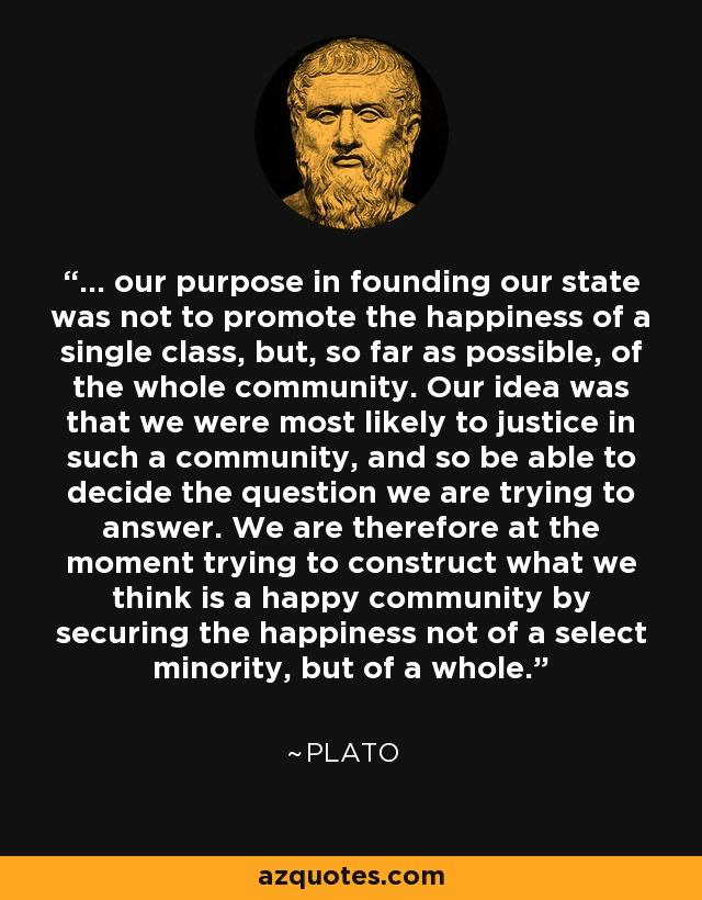 ... our purpose in founding our state was not to promote the happiness of a single class, but, so far as possible, of the whole community. Our idea was that we were most likely to justice in such a community, and so be able to decide the question we are trying to answer. We are therefore at the moment trying to construct what we think is a happy community by securing the happiness not of a select minority, but of a whole. - Plato