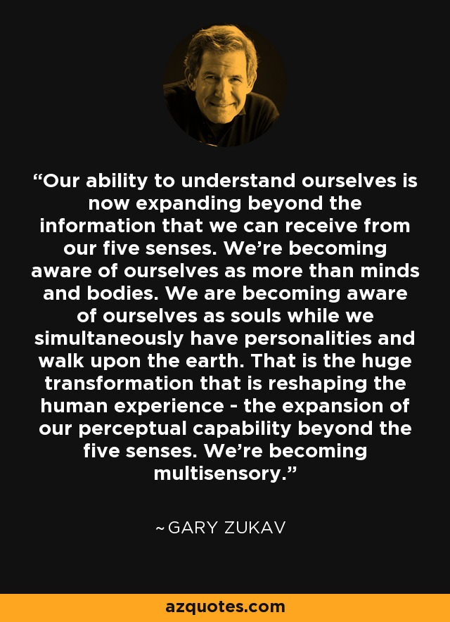 Our ability to understand ourselves is now expanding beyond the information that we can receive from our five senses. We're becoming aware of ourselves as more than minds and bodies. We are becoming aware of ourselves as souls while we simultaneously have personalities and walk upon the earth. That is the huge transformation that is reshaping the human experience - the expansion of our perceptual capability beyond the five senses. We're becoming multisensory. - Gary Zukav