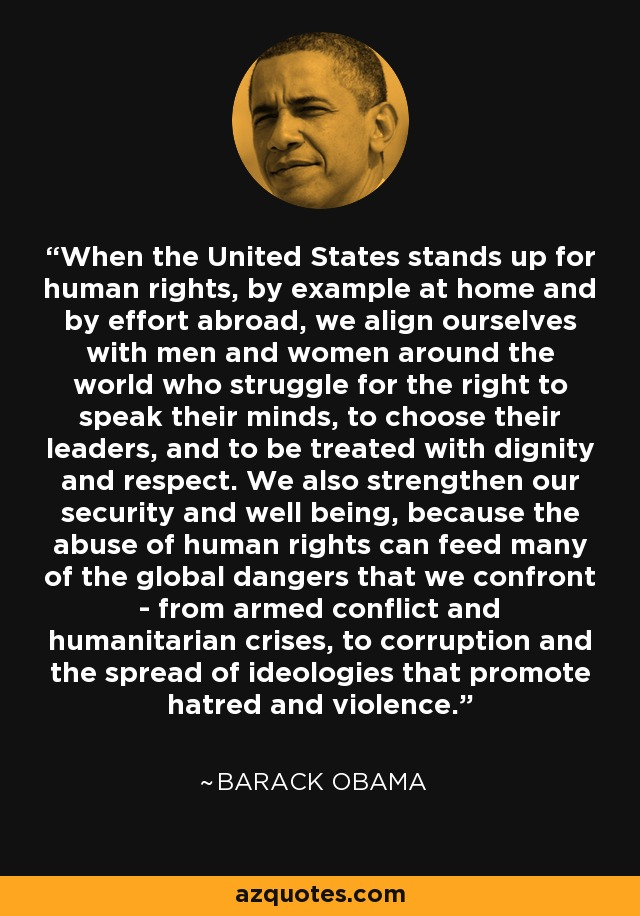 When the United States stands up for human rights, by example at home and by effort abroad, we align ourselves with men and women around the world who struggle for the right to speak their minds, to choose their leaders, and to be treated with dignity and respect. We also strengthen our security and well being, because the abuse of human rights can feed many of the global dangers that we confront - from armed conflict and humanitarian crises, to corruption and the spread of ideologies that promote hatred and violence. - Barack Obama