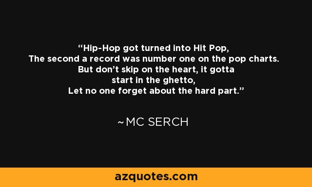 Hip-Hop got turned into Hit Pop, The second a record was number one on the pop charts. But don't skip on the heart, it gotta start in the ghetto, Let no one forget about the hard part. - MC Serch