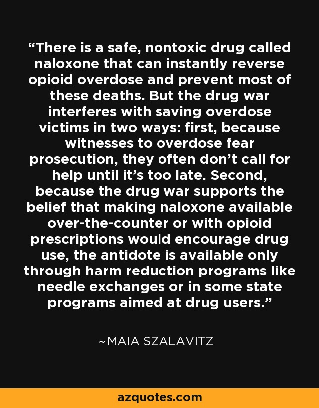 There is a safe, nontoxic drug called naloxone that can instantly reverse opioid overdose and prevent most of these deaths. But the drug war interferes with saving overdose victims in two ways: first, because witnesses to overdose fear prosecution, they often don't call for help until it's too late. Second, because the drug war supports the belief that making naloxone available over-the-counter or with opioid prescriptions would encourage drug use, the antidote is available only through harm reduction programs like needle exchanges or in some state programs aimed at drug users. - Maia Szalavitz
