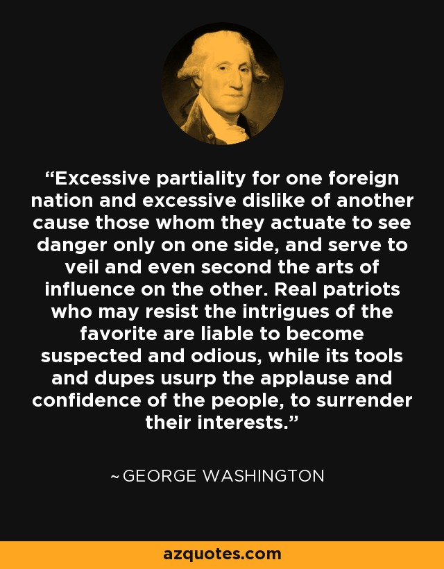 Excessive partiality for one foreign nation and excessive dislike of another cause those whom they actuate to see danger only on one side, and serve to veil and even second the arts of influence on the other. Real patriots who may resist the intrigues of the favorite are liable to become suspected and odious, while its tools and dupes usurp the applause and confidence of the people, to surrender their interests. - George Washington