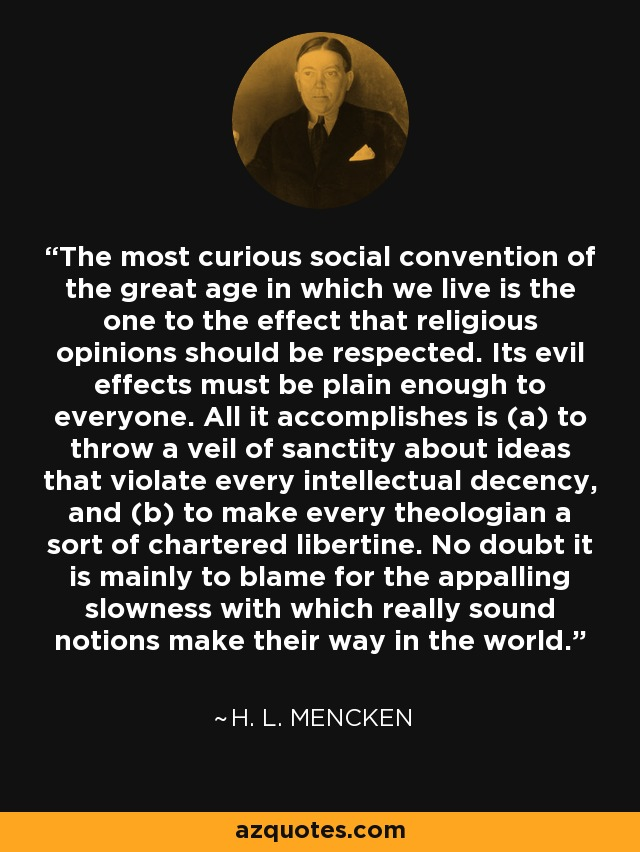 The most curious social convention of the great age in which we live is the one to the effect that religious opinions should be respected. Its evil effects must be plain enough to everyone. All it accomplishes is (a) to throw a veil of sanctity about ideas that violate every intellectual decency, and (b) to make every theologian a sort of chartered libertine. No doubt it is mainly to blame for the appalling slowness with which really sound notions make their way in the world. - H. L. Mencken