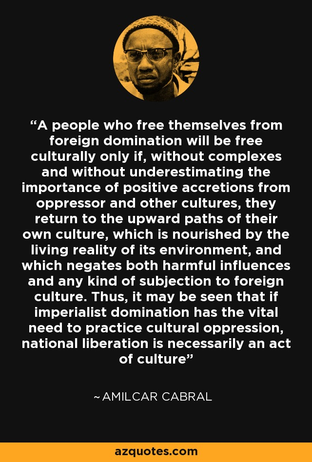A people who free themselves from foreign domination will be free culturally only if, without complexes and without underestimating the importance of positive accretions from oppressor and other cultures, they return to the upward paths of their own culture, which is nourished by the living reality of its environment, and which negates both harmful influences and any kind of subjection to foreign culture. Thus, it may be seen that if imperialist domination has the vital need to practice cultural oppression, national liberation is necessarily an act of culture - Amilcar Cabral