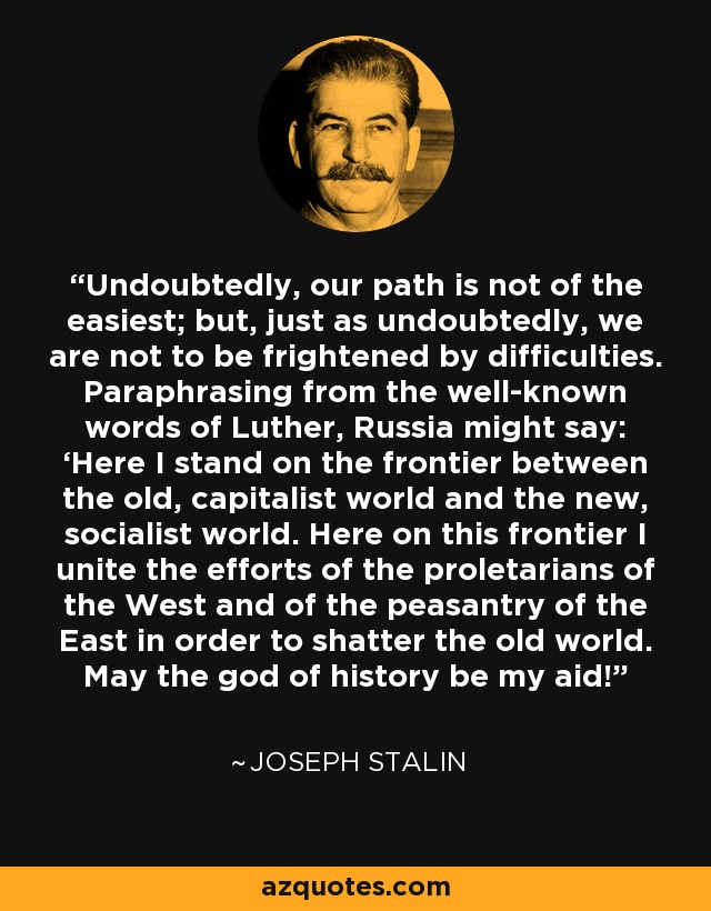 Undoubtedly, our path is not of the easiest; but, just as undoubtedly, we are not to be frightened by difficulties. Paraphrasing from the well-known words of Luther, Russia might say: 'Here I stand on the frontier between the old, capitalist world and the new, socialist world. Here on this frontier I unite the efforts of the proletarians of the West and of the peasantry of the East in order to shatter the old world. May the god of history be my aid! - Joseph Stalin