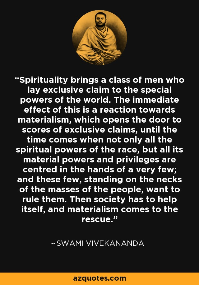 Spirituality brings a class of men who lay exclusive claim to the special powers of the world. The immediate effect of this is a reaction towards materialism, which opens the door to scores of exclusive claims, until the time comes when not only all the spiritual powers of the race, but all its material powers and privileges are centred in the hands of a very few; and these few, standing on the necks of the masses of the people, want to rule them. Then society has to help itself, and materialism comes to the rescue. - Swami Vivekananda