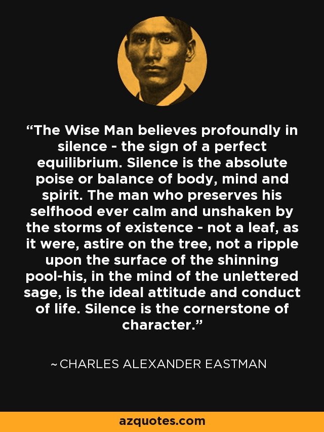 The Wise Man believes profoundly in silence - the sign of a perfect equilibrium. Silence is the absolute poise or balance of body, mind and spirit. The man who preserves his selfhood ever calm and unshaken by the storms of existence - not a leaf, as it were, astire on the tree, not a ripple upon the surface of the shinning pool-his, in the mind of the unlettered sage, is the ideal attitude and conduct of life. Silence is the cornerstone of character. - Charles Alexander Eastman