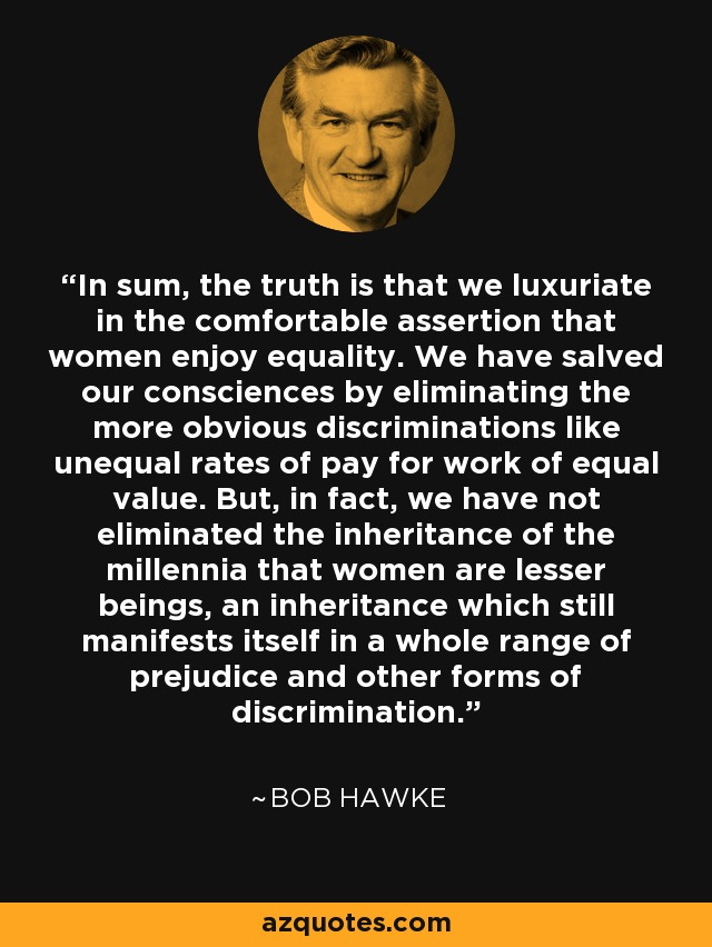In sum, the truth is that we luxuriate in the comfortable assertion that women enjoy equality. We have salved our consciences by eliminating the more obvious discriminations like unequal rates of pay for work of equal value. But, in fact, we have not eliminated the inheritance of the millennia that women are lesser beings, an inheritance which still manifests itself in a whole range of prejudice and other forms of discrimination. - Bob Hawke