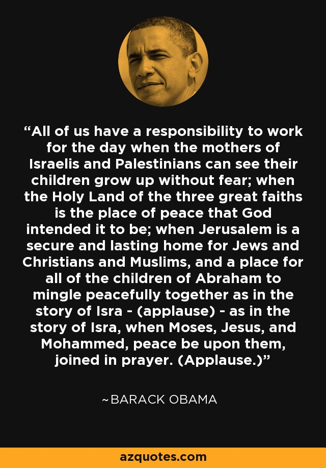 All of us have a responsibility to work for the day when the mothers of Israelis and Palestinians can see their children grow up without fear; when the Holy Land of the three great faiths is the place of peace that God intended it to be; when Jerusalem is a secure and lasting home for Jews and Christians and Muslims, and a place for all of the children of Abraham to mingle peacefully together as in the story of Isra - (applause) - as in the story of Isra, when Moses, Jesus, and Mohammed, peace be upon them, joined in prayer. (Applause.) - Barack Obama